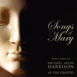Songs Of Mary - Piano Solos By Michael Allen Harrison At The Grotto