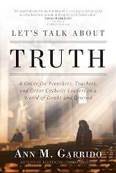 Let's Talk about Truth: Guide for Preachers, Teachers, & Other Catholic Leaders in a World of Doubt