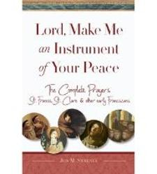 Lord, Make Me An Instrument of Your Peace: The Complete Prayers of St. Francis and St. Clare, with Selections from Brother Juniper, St. Anthony of Padua, and Other Early Franciscans
