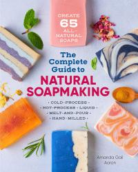 Complete Guide to Natural Soap Making: 65 All-Natural Cold-Process, Hot-Process, Liquid, Melt & Pour, & Hand-M