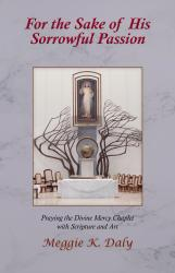 For the Sake of His Sorrowful Passion: Praying the Divine Mercy Chaplet with Scripture and Art